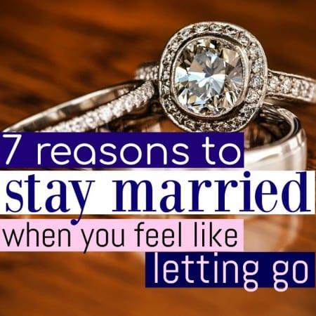 7 Reasons To Stay Married When You Feel Like Letting Go