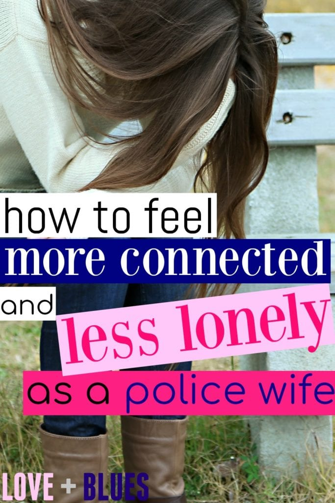 I love this. I definitely feel lonely as a police wife a LOT, but I know I'm not going anywhere so I need to find what I can do to fix it! This helps a LOT.